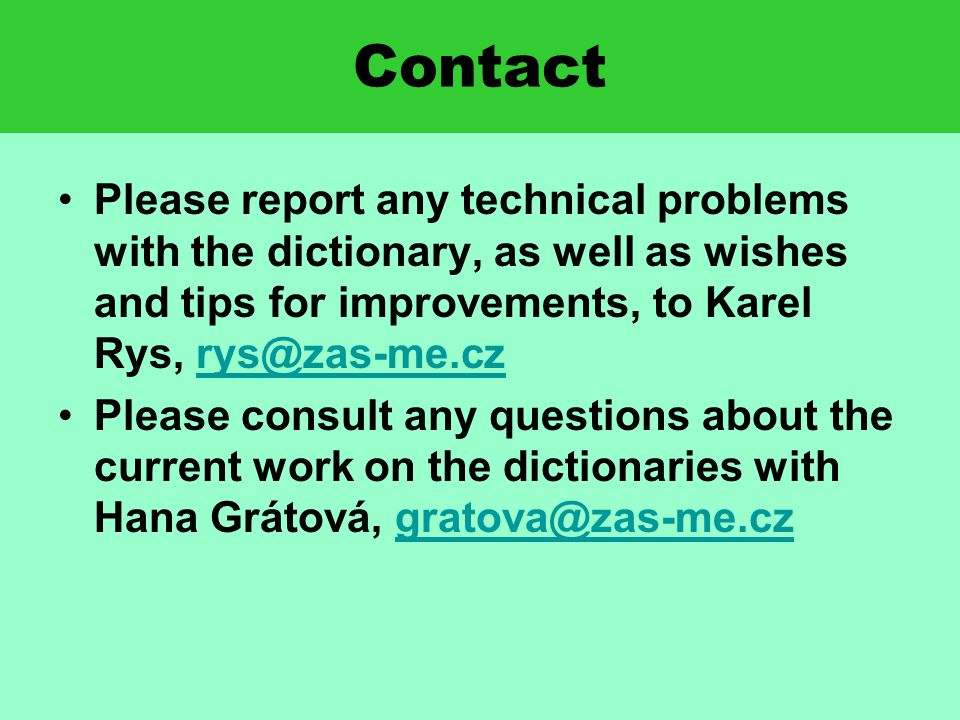 Contact Please report any technical problems with the dictionary, as well as wishes and tips for improvements, to Karel Rys, rys@zas-me.czrys@zas-me.cz Please consult any questions about the current work on the dictionaries with Hana Grátová, gratova@zas-me.czgratova@zas-me.cz