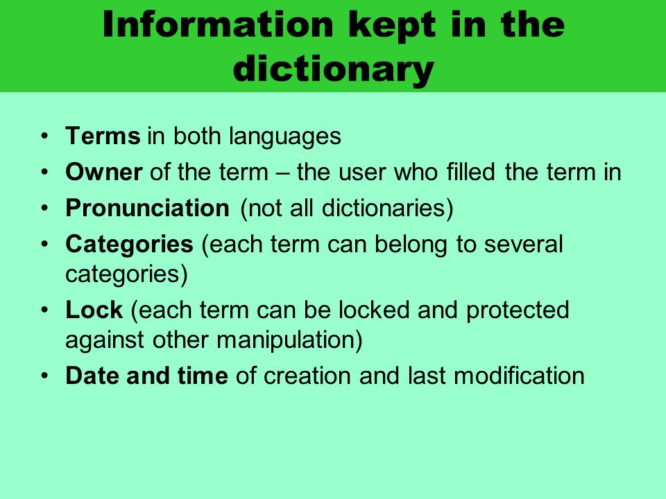 Information kept in the dictionary Terms in both languages Owner of the term – the user who filled the term in Pronunciation (not all dictionaries) Categories (each term can belong to several categories) Lock (each term can be locked and protected against other manipulation) Date and time of creation and last modification