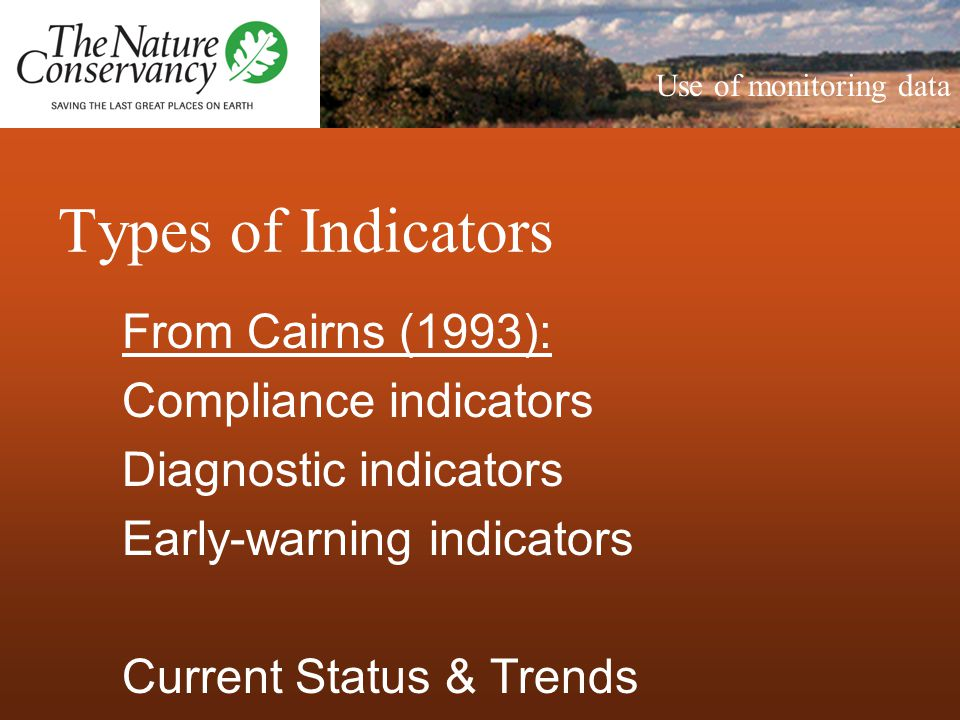 Types of Indicators From Cairns (1993): Compliance indicators Diagnostic indicators Early-warning indicators Current Status & Trends Use of monitoring