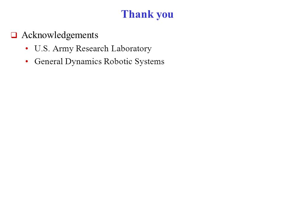 Thank you  Acknowledgements U.S. Army Research Laboratory General Dynamics Robotic Systems