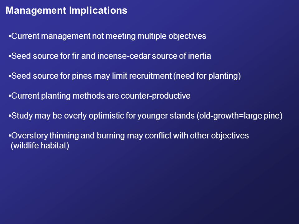 Management Implications Current management not meeting multiple objectives Seed source for fir and incense-cedar source of inertia Seed source for pin