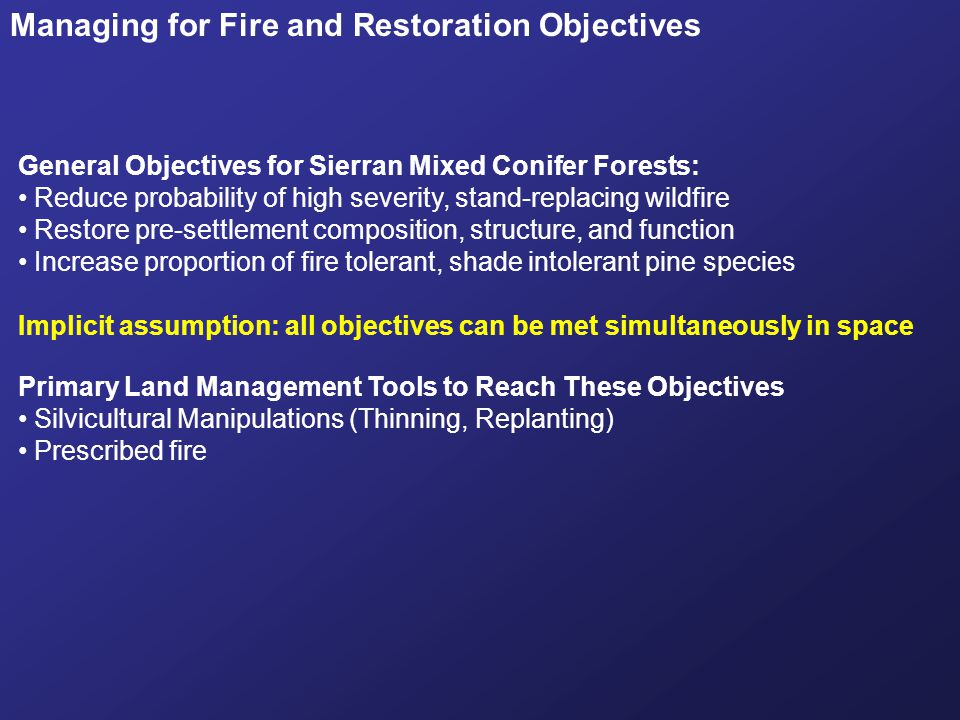Managing for Fire and Restoration Objectives General Objectives for Sierran Mixed Conifer Forests: Reduce probability of high severity, stand-replacin