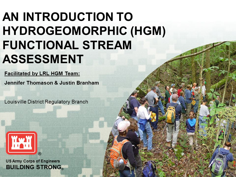 BUILDING STRONG ® Purpose of HGM Approach  To assess the capacity of a stream reach to perform functions relative to similar streams in a region  Ecosystem functions assessed through measures of commonly identified structural components important to stream function and simple logic models