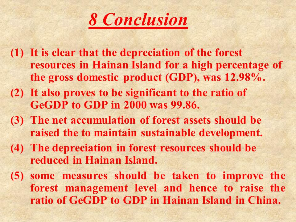 8 Conclusion (1)It is clear that the depreciation of the forest resources in Hainan Island for a high percentage of the gross domestic product (GDP), was 12.98%.