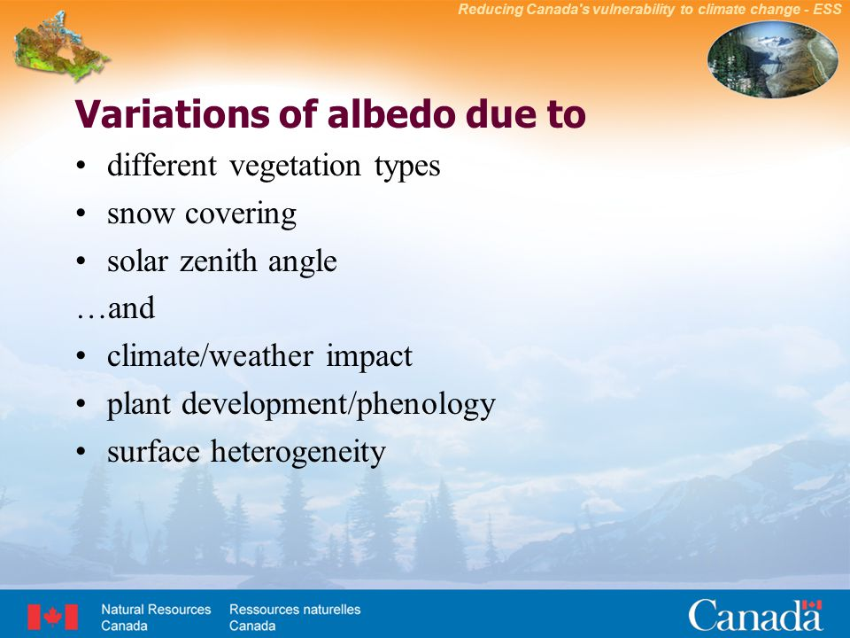 Reducing Canada s vulnerability to climate change - ESS Variations of albedo due to different vegetation types snow covering solar zenith angle …and climate/weather impact plant development/phenology surface heterogeneity