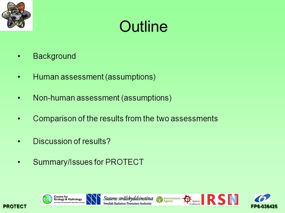 PROTECTFP6-036425 Outline Background Human assessment (assumptions) Non-human assessment (assumptions) Comparison of the results from the two assessments Discussion of results.