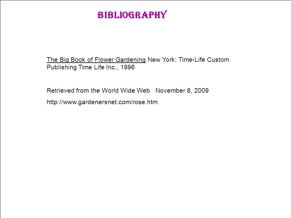 Bibliography The Big Book of Flower Gardening New York: Time-Life Custom Publishing Time Life Inc., 1996 Retrieved from the World Wide Web November 8, 2009 http://www.gardenersnet.com/rose.htm
