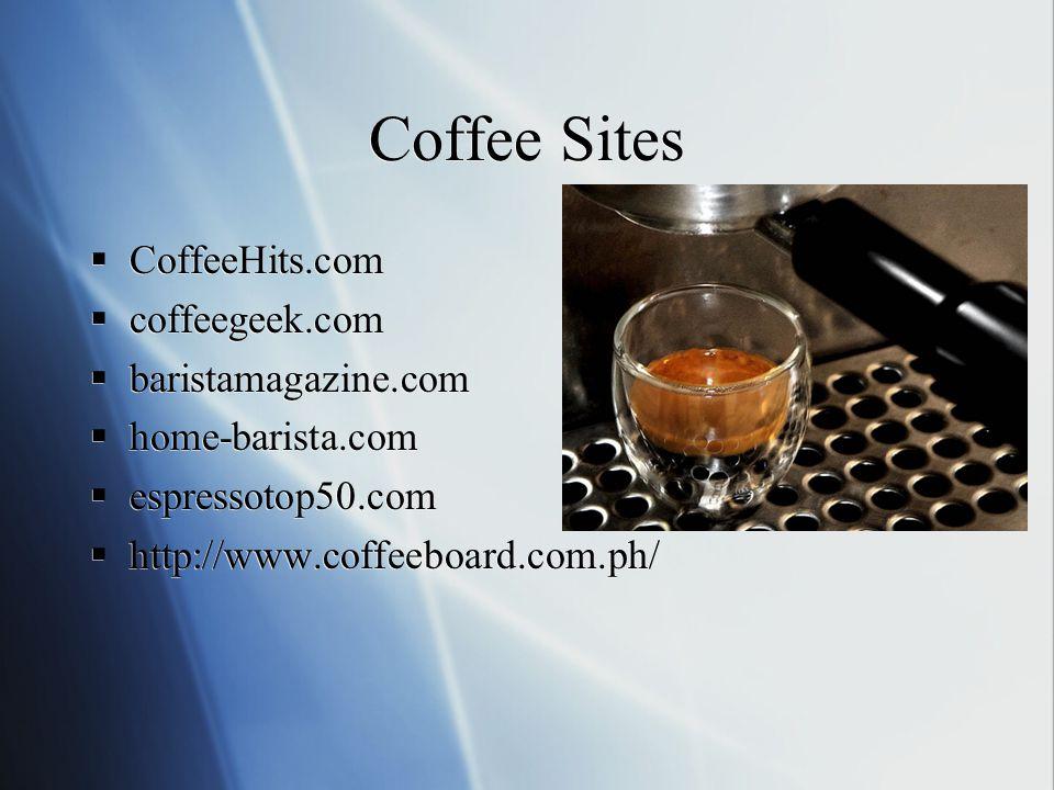 Coffee Sites  CoffeeHits.com  coffeegeek.com  baristamagazine.com  home-barista.com  espressotop50.com  http://www.coffeeboard.com.ph/  CoffeeHits.com  coffeegeek.com  baristamagazine.com  home-barista.com  espressotop50.com  http://www.coffeeboard.com.ph/