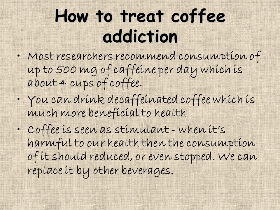 How to treat coffee addiction Most researchers recommend consumption of up to 500 mg of caffeine per day which is about 4 cups of coffee.