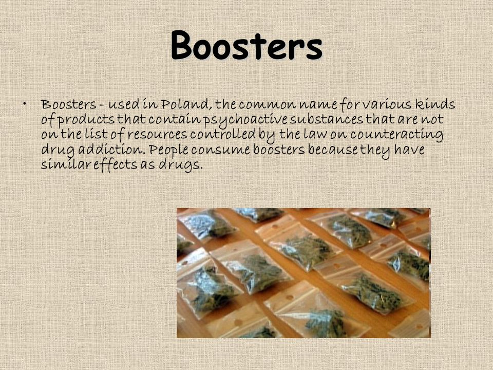Boosters Boosters - used in Poland, the common name for various kinds of products that contain psychoactive substances that are not on the list of resources controlled by the law on counteracting drug addiction.