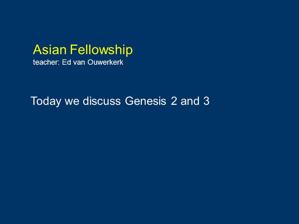 Asian Fellowship teacher: Ed van Ouwerkerk Today we discuss Genesis 2 and 3