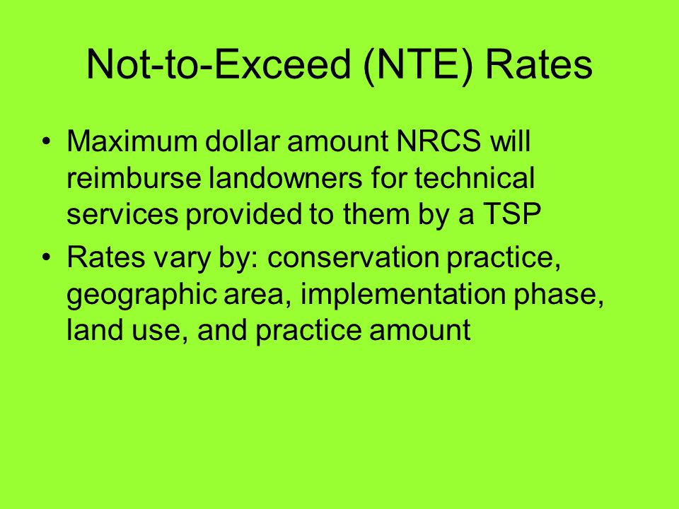 Not-to-Exceed (NTE) Rates Maximum dollar amount NRCS will reimburse landowners for technical services provided to them by a TSP Rates vary by: conservation practice, geographic area, implementation phase, land use, and practice amount