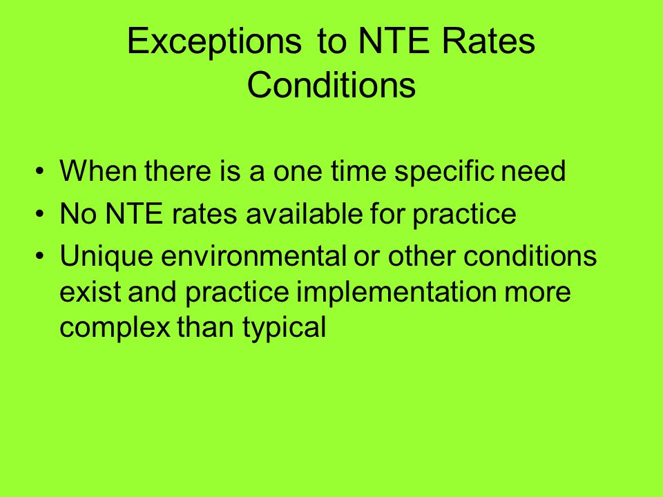 Exceptions to NTE Rates Conditions When there is a one time specific need No NTE rates available for practice Unique environmental or other conditions exist and practice implementation more complex than typical