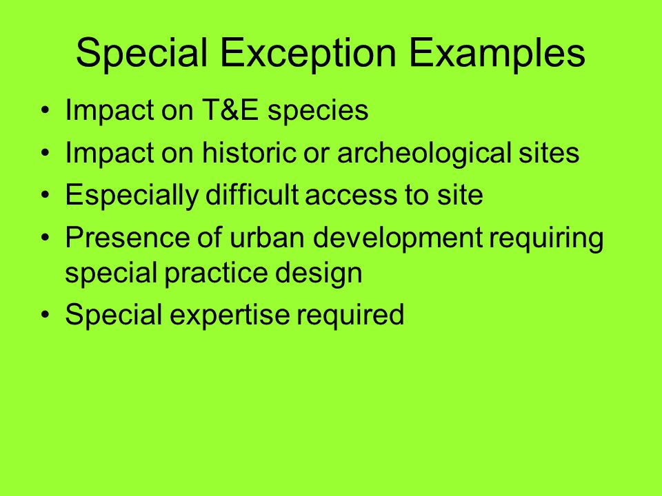 Special Exception Examples Impact on T&E species Impact on historic or archeological sites Especially difficult access to site Presence of urban development requiring special practice design Special expertise required