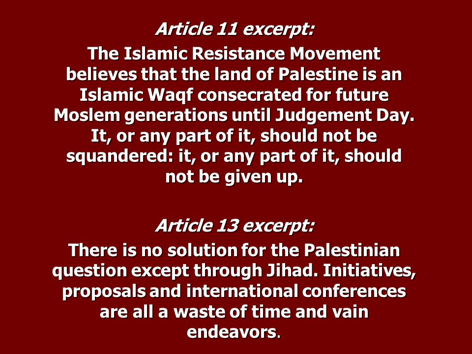Article 11 excerpt: The Islamic Resistance Movement believes that the land of Palestine is an Islamic Waqf consecrated for future Moslem generations until Judgement Day.