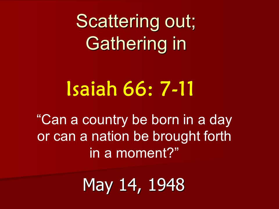 Scattering out; Gathering in May 14, 1948 Isaiah 66: 7-11 Can a country be born in a day or can a nation be brought forth in a moment