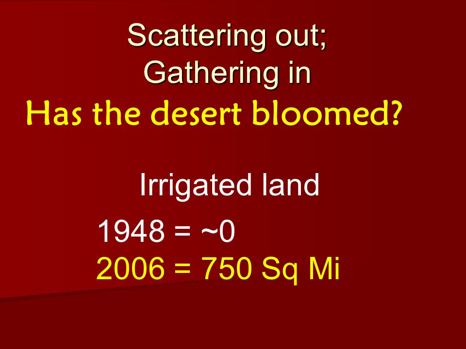 Scattering out; Gathering in Has the desert bloomed Irrigated land 1948 = ~0 2006 = 750 Sq Mi