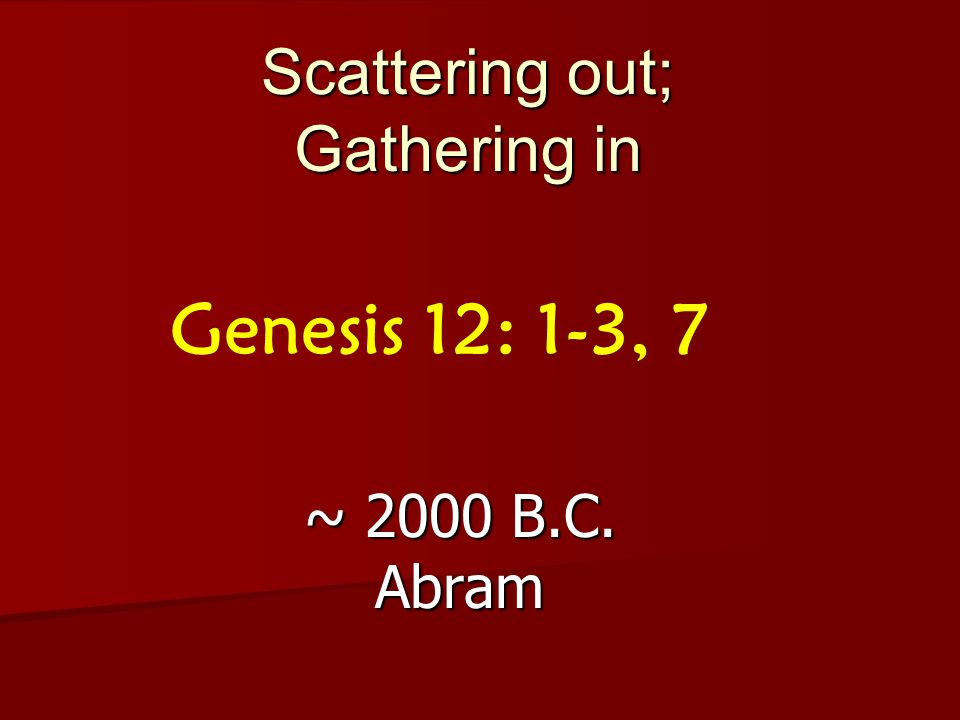 Scattering out; Gathering in ~ 2000 B.C. Abram Genesis 12: 1-3, 7