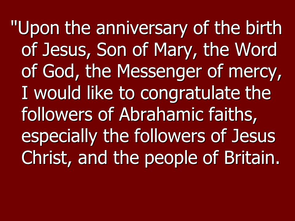 Upon the anniversary of the birth of Jesus, Son of Mary, the Word of God, the Messenger of mercy, I would like to congratulate the followers of Abrahamic faiths, especially the followers of Jesus Christ, and the people of Britain.