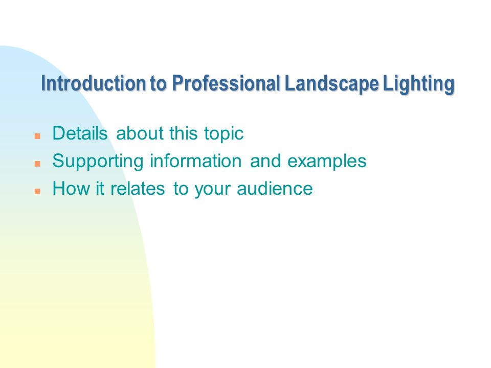 Introduction to Professional Landscape Lighting n Details about this topic n Supporting information and examples n How it relates to your audience