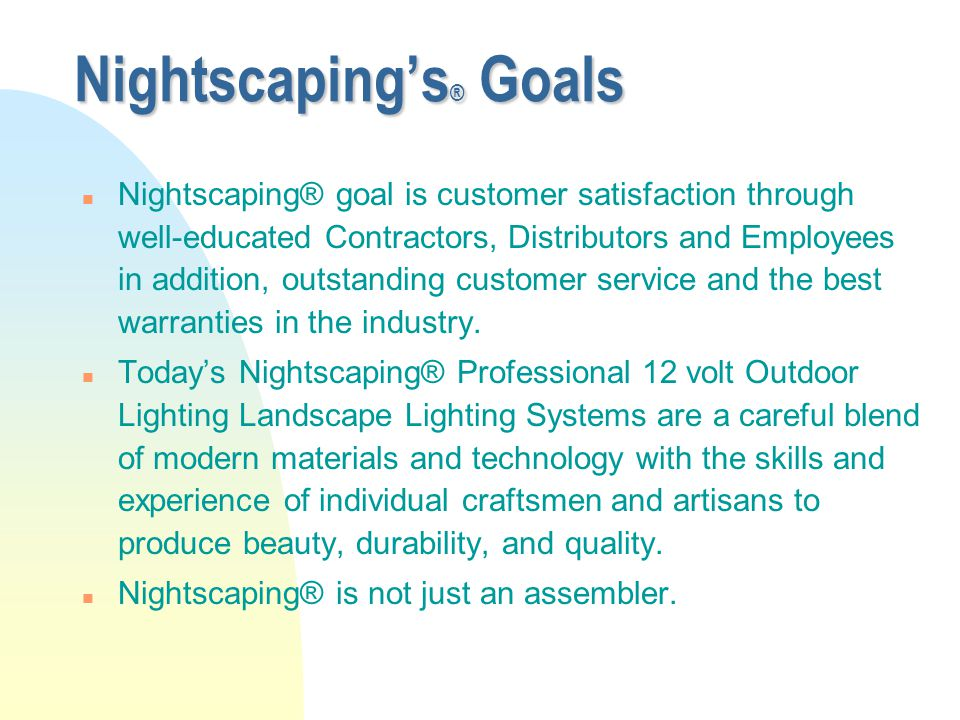 Nightscaping's ® Goals n Nightscaping® goal is customer satisfaction through well-educated Contractors, Distributors and Employees in addition, outsta