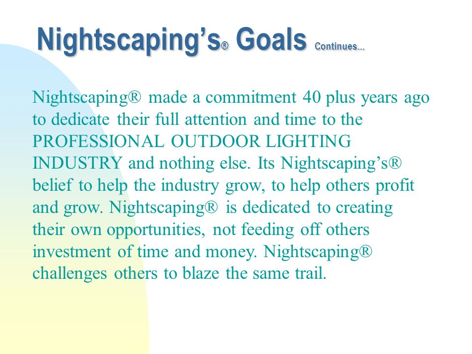 Nightscaping's ® Goals Continues... Nightscaping® made a commitment 40 plus years ago to dedicate their full attention and time to the PROFESSIONAL OU