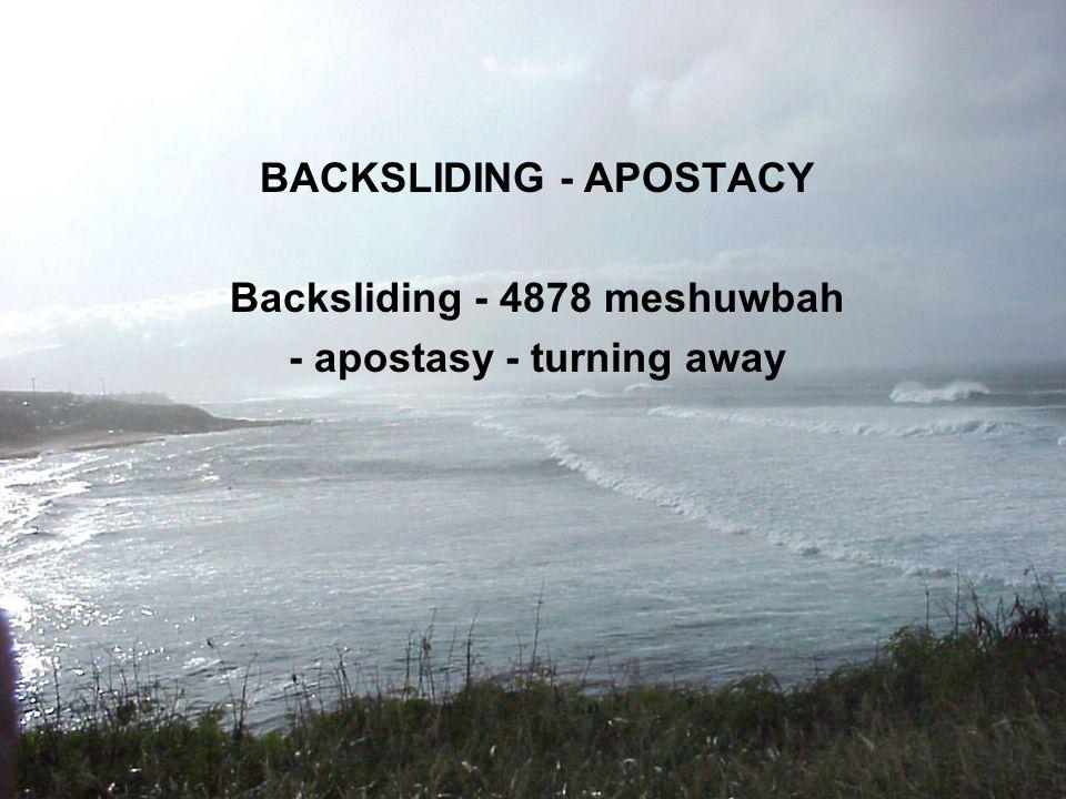 BACKSLIDING - APOSTACY Backsliding - 4878 meshuwbah - apostasy - turning away