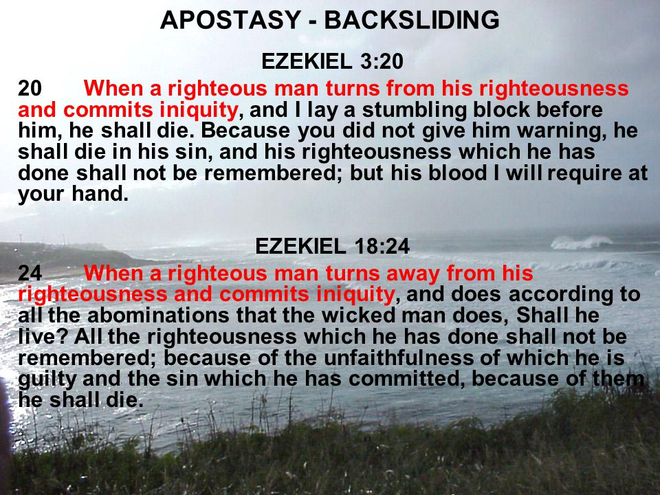 APOSTASY - BACKSLIDING EZEKIEL 3:20 20When a righteous man turns from his righteousness and commits iniquity, and I lay a stumbling block before him, he shall die.