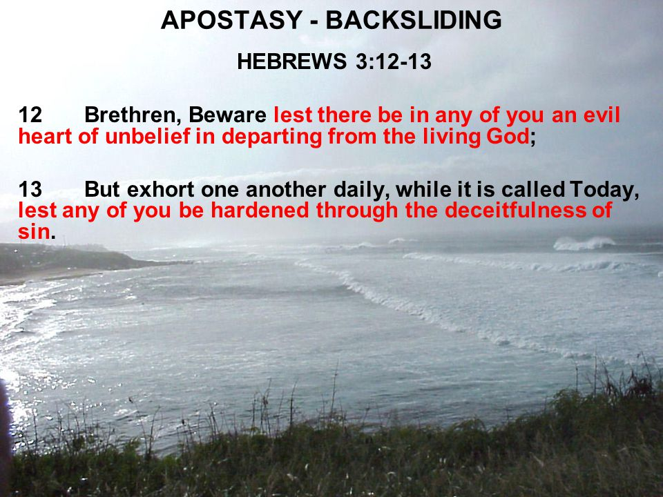 APOSTASY - BACKSLIDING HEBREWS 3:12-13 12Brethren, Beware lest there be in any of you an evil heart of unbelief in departing from the living God; 13But exhort one another daily, while it is called Today, lest any of you be hardened through the deceitfulness of sin.