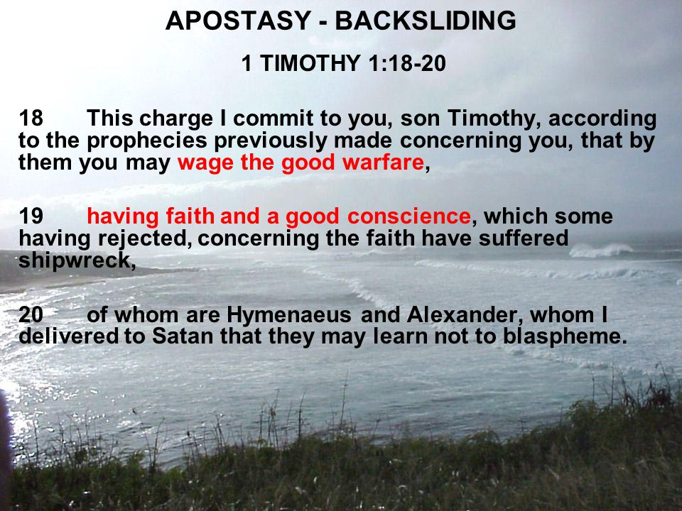 APOSTASY - BACKSLIDING 1 TIMOTHY 1:18-20 18This charge I commit to you, son Timothy, according to the prophecies previously made concerning you, that by them you may wage the good warfare, 19having faith and a good conscience, which some having rejected, concerning the faith have suffered shipwreck, 20of whom are Hymenaeus and Alexander, whom I delivered to Satan that they may learn not to blaspheme.