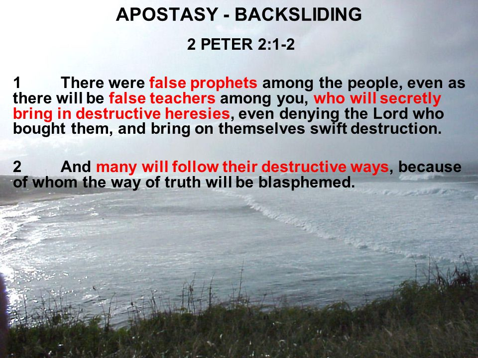 APOSTASY - BACKSLIDING 2 PETER 2:1-2 1There were false prophets among the people, even as there will be false teachers among you, who will secretly bring in destructive heresies, even denying the Lord who bought them, and bring on themselves swift destruction.