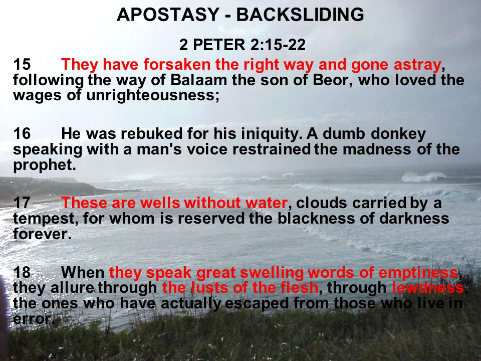 APOSTASY - BACKSLIDING 2 PETER 2:15-22 15They have forsaken the right way and gone astray, following the way of Balaam the son of Beor, who loved the wages of unrighteousness; 16He was rebuked for his iniquity.