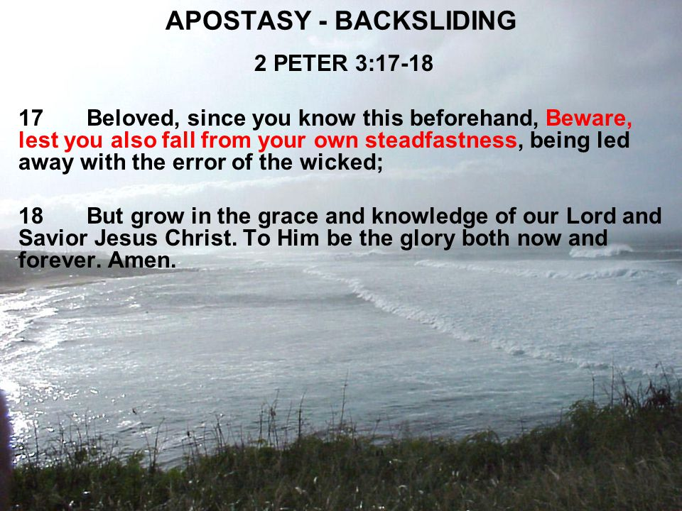 APOSTASY - BACKSLIDING 2 PETER 3:17-18 17Beloved, since you know this beforehand, Beware, lest you also fall from your own steadfastness, being led away with the error of the wicked; 18But grow in the grace and knowledge of our Lord and Savior Jesus Christ.