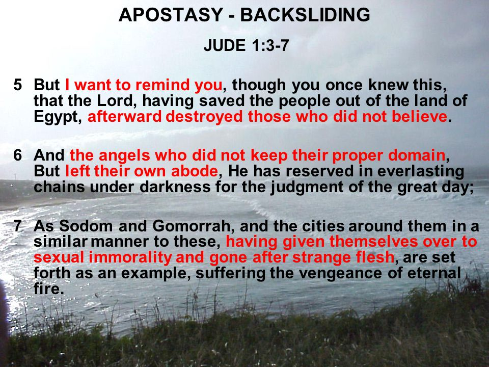 APOSTASY - BACKSLIDING JUDE 1:3-7 5But I want to remind you, though you once knew this, that the Lord, having saved the people out of the land of Egypt, afterward destroyed those who did not believe.