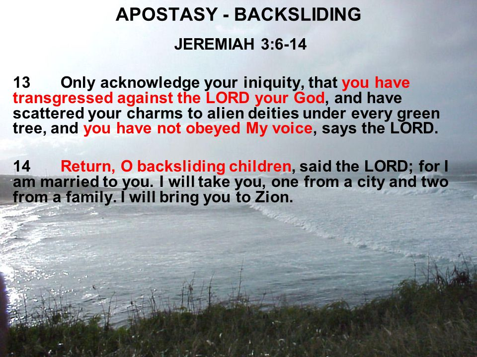APOSTASY - BACKSLIDING JEREMIAH 3:6-14 13Only acknowledge your iniquity, that you have transgressed against the LORD your God, and have scattered your charms to alien deities under every green tree, and you have not obeyed My voice, says the LORD.