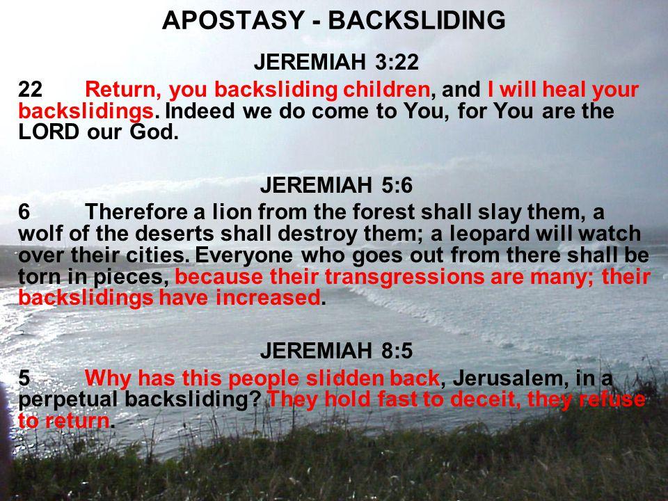 APOSTASY - BACKSLIDING JEREMIAH 3:22 22Return, you backsliding children, and I will heal your backslidings.