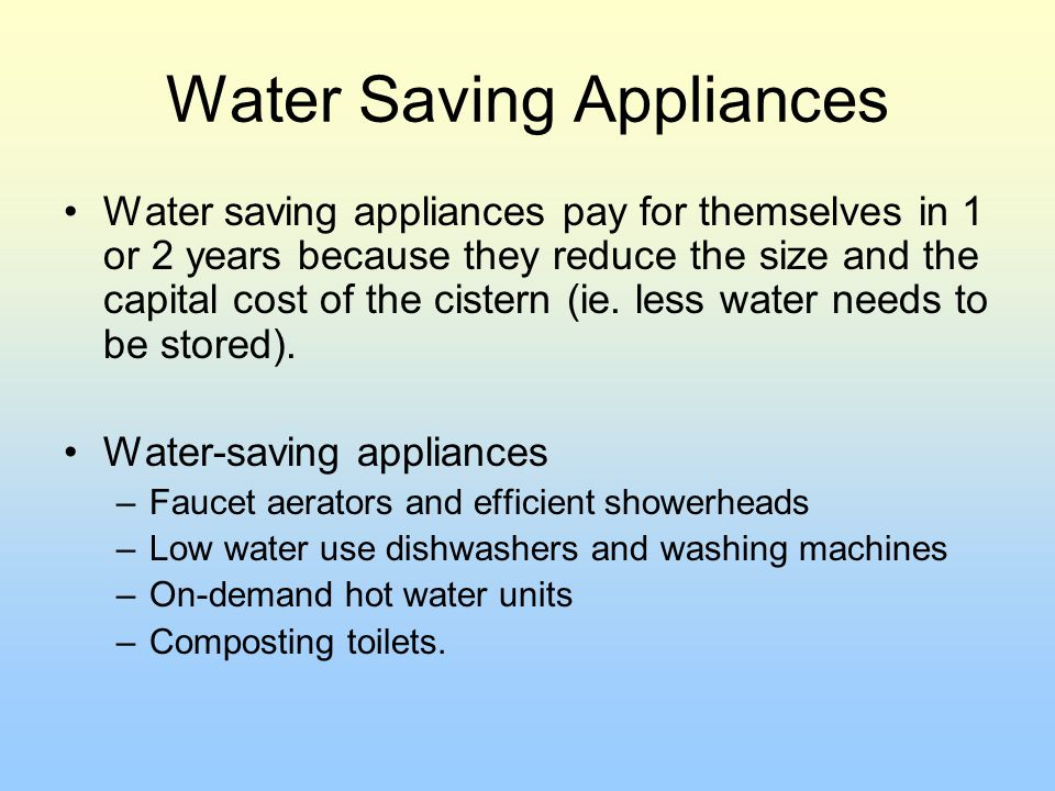 Water Saving Appliances Water saving appliances pay for themselves in 1 or 2 years because they reduce the size and the capital cost of the cistern (i