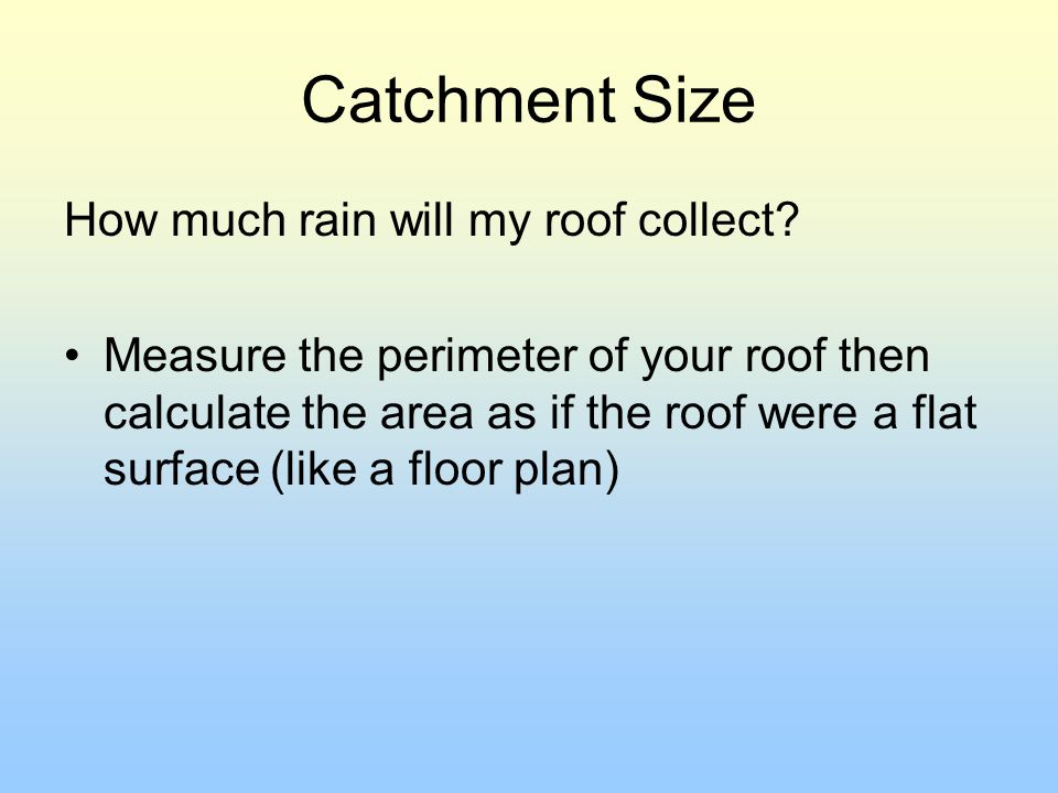 Catchment Size How much rain will my roof collect? Measure the perimeter of your roof then calculate the area as if the roof were a flat surface (like