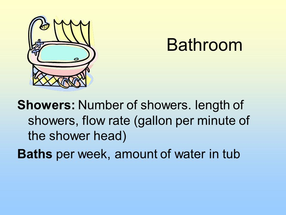 Bathroom Showers: Number of showers. length of showers, flow rate (gallon per minute of the shower head) Baths per week, amount of water in tub