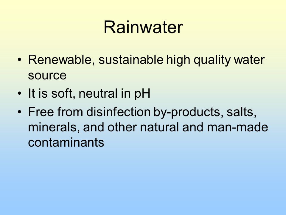 Rainwater Renewable, sustainable high quality water source It is soft, neutral in pH Free from disinfection by-products, salts, minerals, and other na