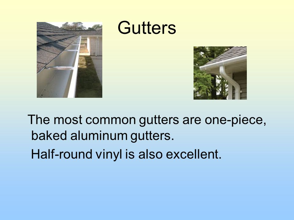 Gutters The most common gutters are one-piece, baked aluminum gutters. Half-round vinyl is also excellent.