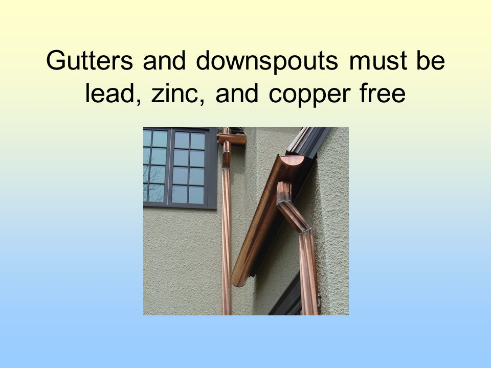 Gutters and downspouts must be lead, zinc, and copper free