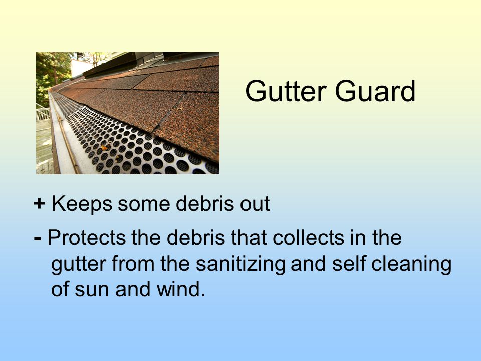 Gutter Guard + Keeps some debris out - Protects the debris that collects in the gutter from the sanitizing and self cleaning of sun and wind.