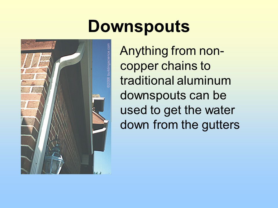 Downspouts Anything from non- copper chains to traditional aluminum downspouts can be used to get the water down from the gutters