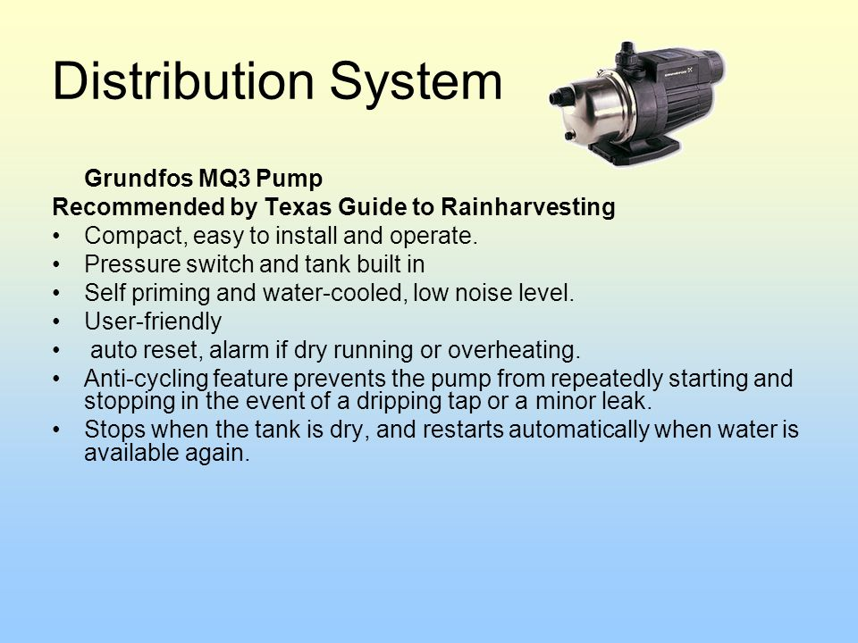 Distribution System Grundfos MQ3 Pump Recommended by Texas Guide to Rainharvesting Compact, easy to install and operate. Pressure switch and tank buil