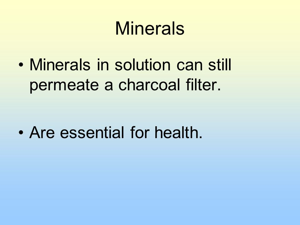 Minerals Minerals in solution can still permeate a charcoal filter. Are essential for health.
