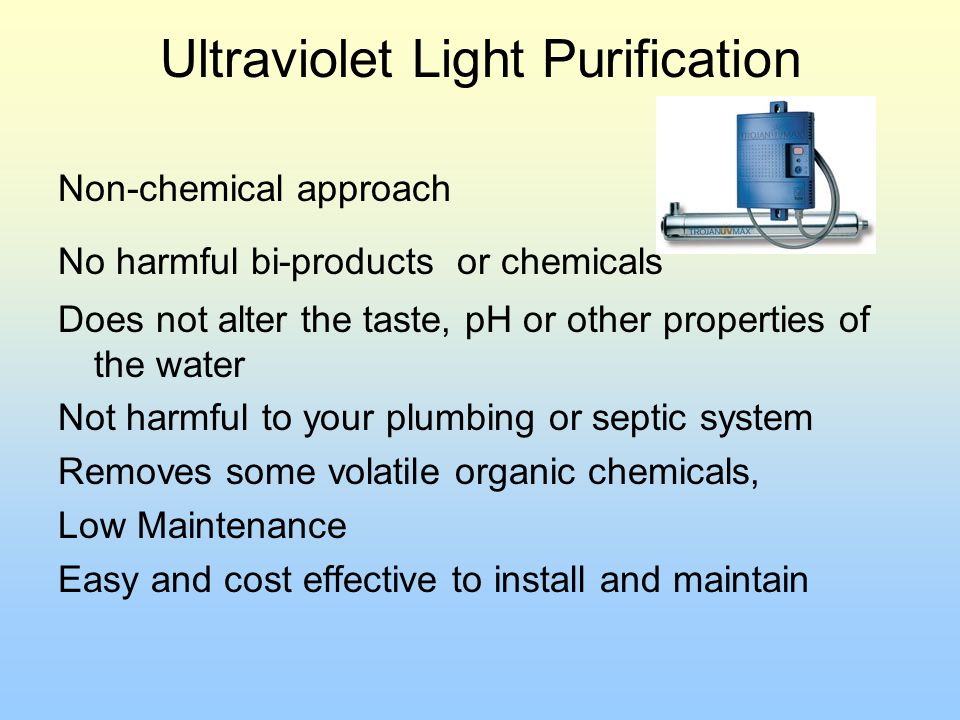 Ultraviolet Light Purification Non-chemical approach No harmful bi-products or chemicals Does not alter the taste, pH or other properties of the water