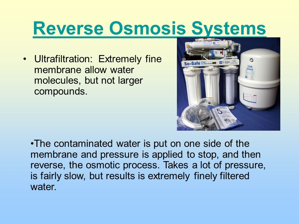 Reverse Osmosis Systems Ultrafiltration: Extremely fine membrane allow water molecules, but not larger compounds. The contaminated water is put on one