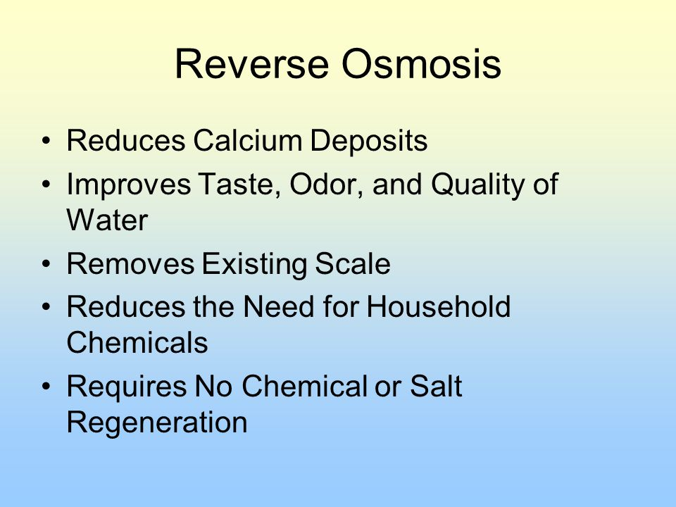 Reverse Osmosis Reduces Calcium Deposits Improves Taste, Odor, and Quality of Water Removes Existing Scale Reduces the Need for Household Chemicals Re