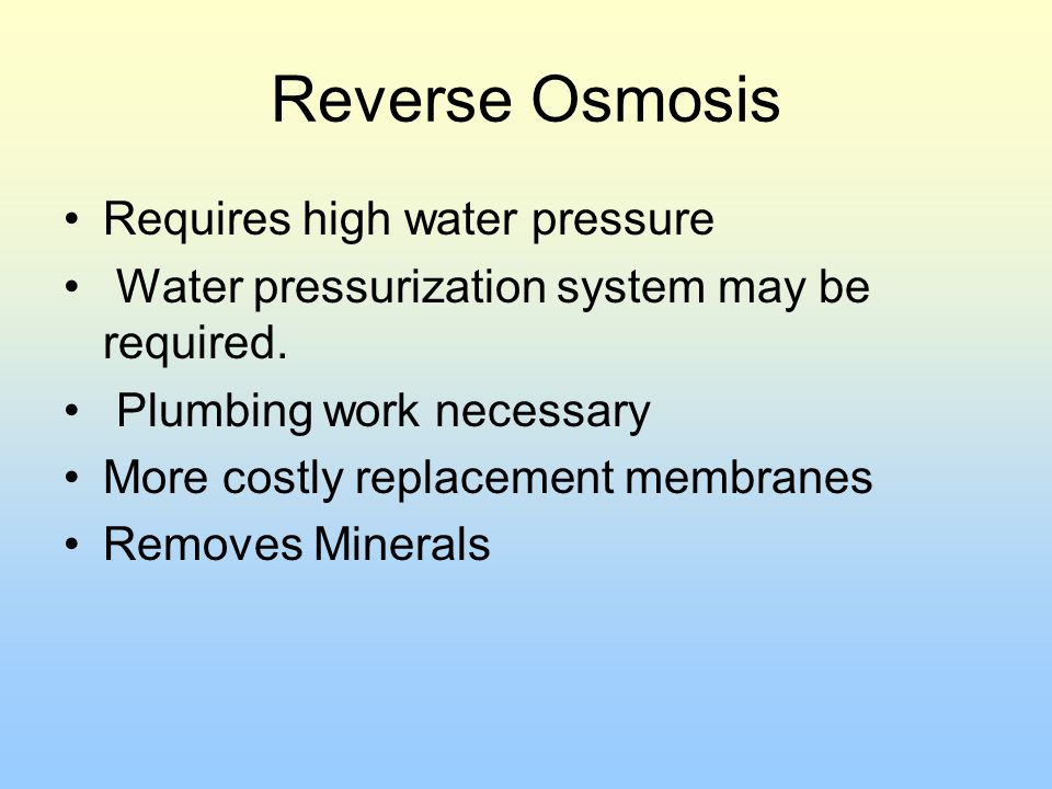 Reverse Osmosis Requires high water pressure Water pressurization system may be required. Plumbing work necessary More costly replacement membranes Re